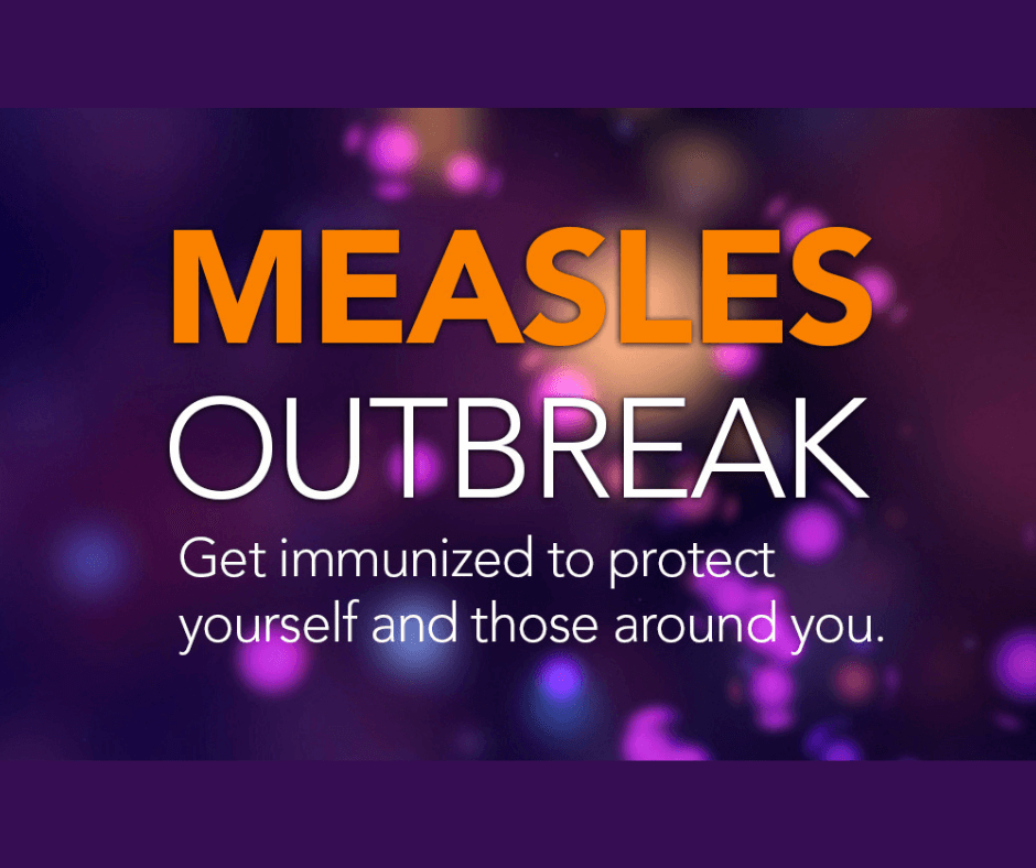 Measles Outbreak Get Immunized to Protect Yourself and Those Around You